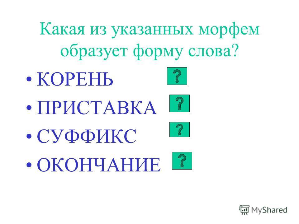 Какая из указанных морфем образует форму слова? КОРЕНЬ ПРИСТАВКА СУФФИКС ОКОНЧАНИЕ