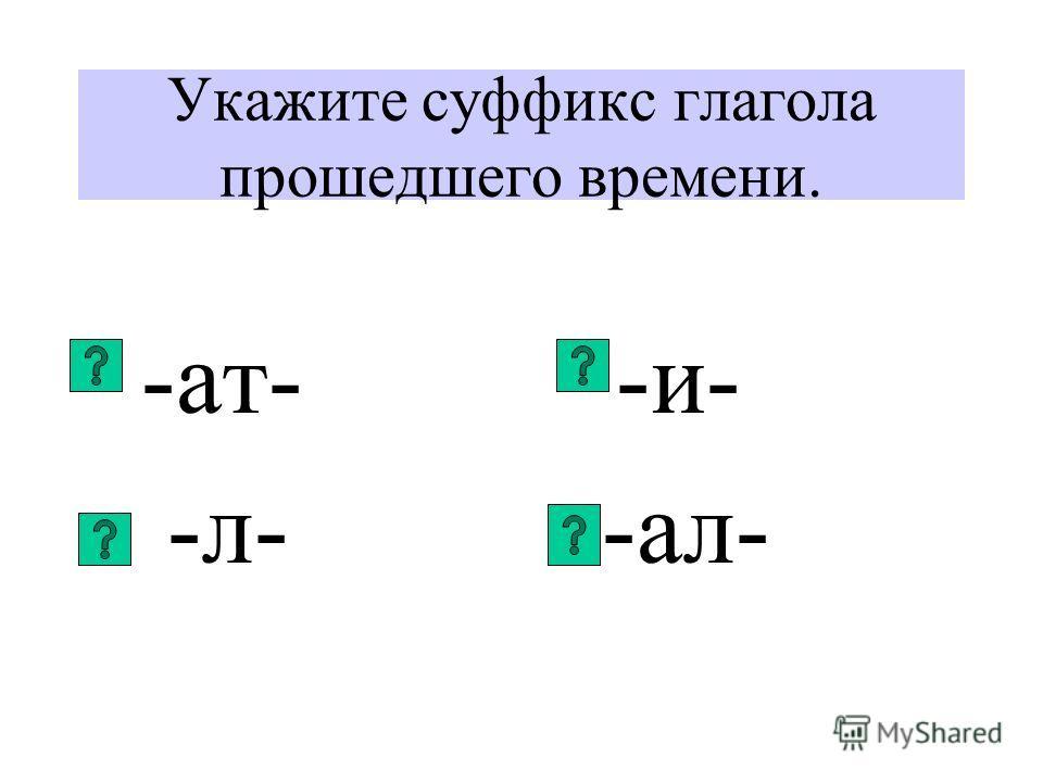 Укажите суффикс глагола прошедшего времени. -ат- -и- -л- -ал-