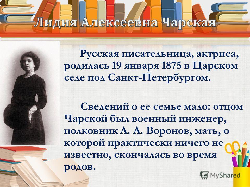 Русская писательница, актриса, родилась 19 января 1875 в Царском селе под Санкт-Петербургом. Сведений о ее семье мало: отцом Чарской был военный инженер, полковник А. А. Воронов, мать, о которой практически ничего не известно, скончалась во время род