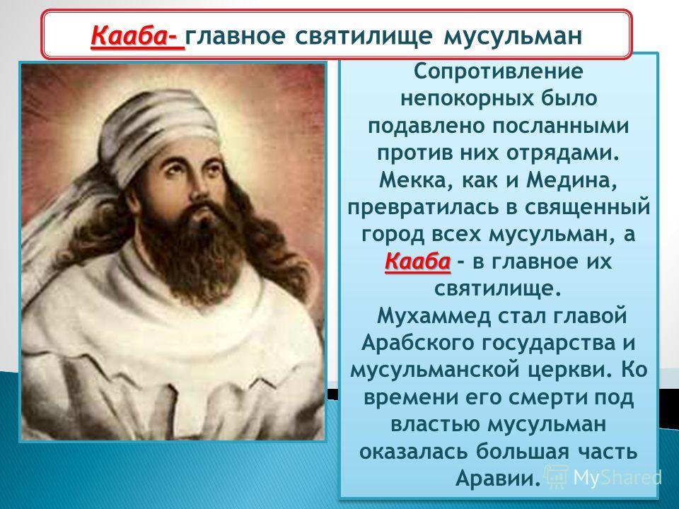 Мухаммед- основатель ислама Кааба Сопротивление непокорных было подавлено посланными против них отрядами. Мекка, как и Медина, превратилась в священный город всех мусульман, а Кааба - в главное их святилище. Мухаммед стал главой Арабского государства
