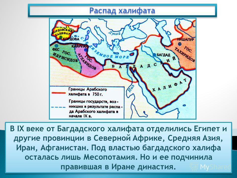 Распад халифата В IX веке от Багдадского халифата отделились Египет и другие провинции в Северной Африке, Средняя Азия, Иран, Афганистан. Под властью багдадского халифа осталась лишь Месопотамия. Но и ее подчинила правившая в Иране династия.