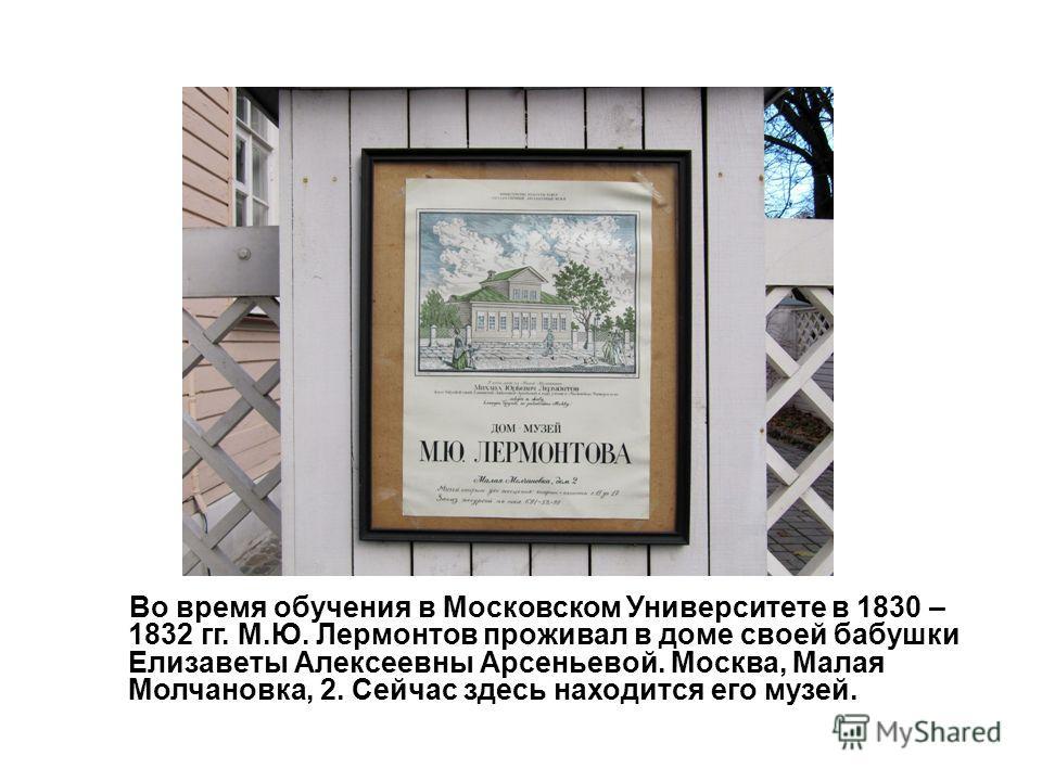 Во время обучения в Московском Университете в 1830 – 1832 гг. М.Ю. Лермонтов проживал в доме своей бабушки Елизаветы Алексеевны Арсеньевой. Москва, Малая Молчановка, 2. Сейчас здесь находится его музей.