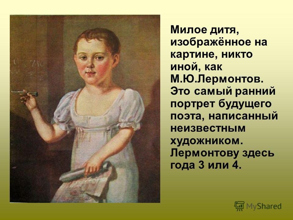 Милое дитя, изображённое на картине, никто иной, как М.Ю.Лермонтов. Это самый ранний портрет будущего поэта, написанный неизвестным художником. Лермонтову здесь года 3 или 4.