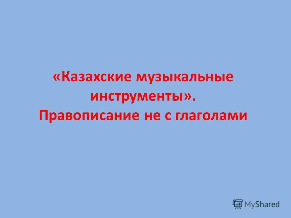 «Казахские музыкальные инструменты». Правописание не с глаголами