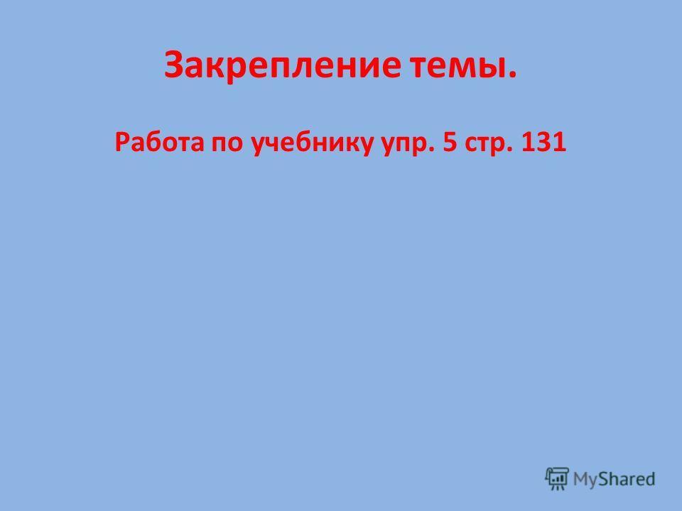 Закрепление темы. Работа по учебнику упр. 5 стр. 131