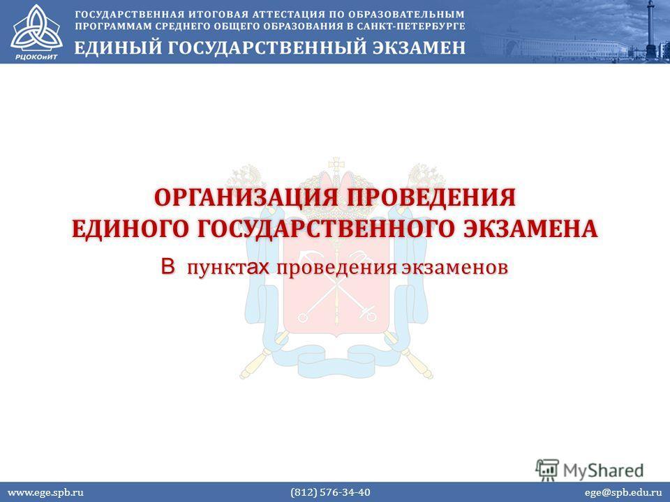 ОРГАНИЗАЦИЯ ПРОВЕДЕНИЯ ЕДИНОГО ГОСУДАРСТВЕННОГО ЭКЗАМЕНА В пункт ах проведения экзаменов www.ege.spb.ru (812) 576-34-40 ege@spb.edu.ru