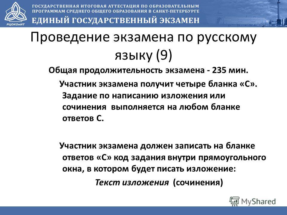 Проведение экзамена по русскому языку (9) Общая продолжительность экзамена - 235 мин. Участник экзамена получит четыре бланка «С». Задание по написанию изложения или сочинения выполняется на любом бланке ответов С. Участник экзамена должен записать н