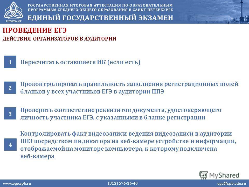 ПРОВЕДЕНИЕ ЕГЭ Пересчитать оставшиеся ИК (если есть) 1 Проконтролировать правильность заполнения регистрационных полей бланков у всех участников ЕГЭ в аудитории ППЭ 2 www.ege.spb.ru (812) 576-34-40 ege@spb.edu.ru Проверить соответствие реквизитов док