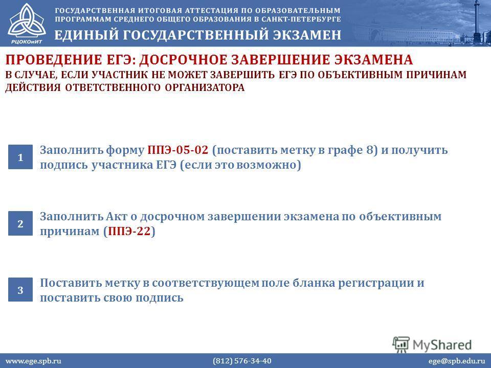 ПРОВЕДЕНИЕ ЕГЭ: ДОСРОЧНОЕ ЗАВЕРШЕНИЕ ЭКЗАМЕНА Заполнить форму ППЭ-05-02 (поставить метку в графе 8) и получить подпись участника ЕГЭ (если это возможно) 1 www.ege.spb.ru (812) 576-34-40 ege@spb.edu.ru Заполнить Акт о досрочном завершении экзамена по