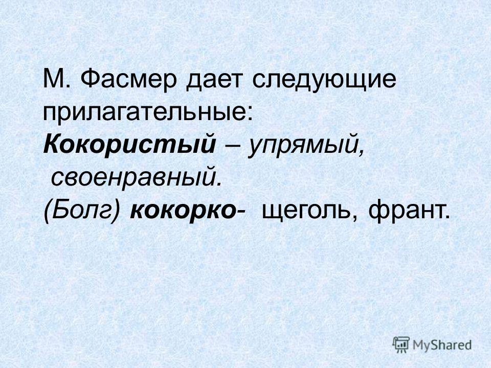 М. Фасмер дает следующие прилагательные: Кокористый – упрямый, своенравный. (Болг) кокорко- щеголь, франт.