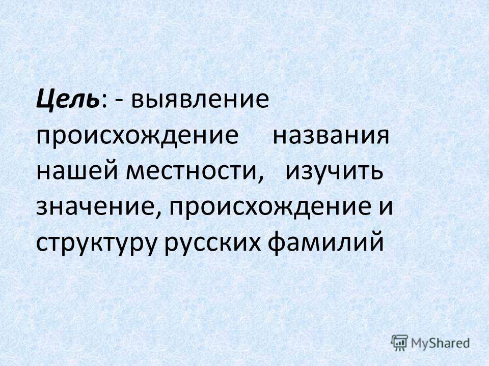 Цель: - выявление происхождение названия нашей местности, изучить значение, происхождение и структуру русских фамилий