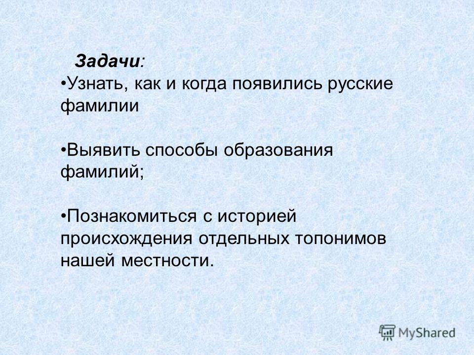 Задачи: Узнать, как и когда появились русские фамилии Выявить способы образования фамилий; Познакомиться с историей происхождения отдельных топонимов нашей местности.