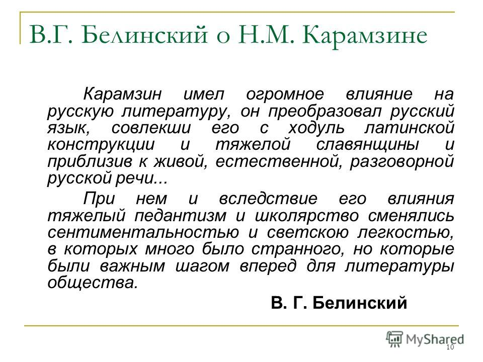 10 В.Г. Белинский о Н.М. Карамзине Карамзин имел огромное влияние на русскую литературу, он преобразовал русский язык, совлекши его с ходуль латинской конструкции и тяжелой славянщины и приблизив к живой, естественной, разговорной русской речи... При