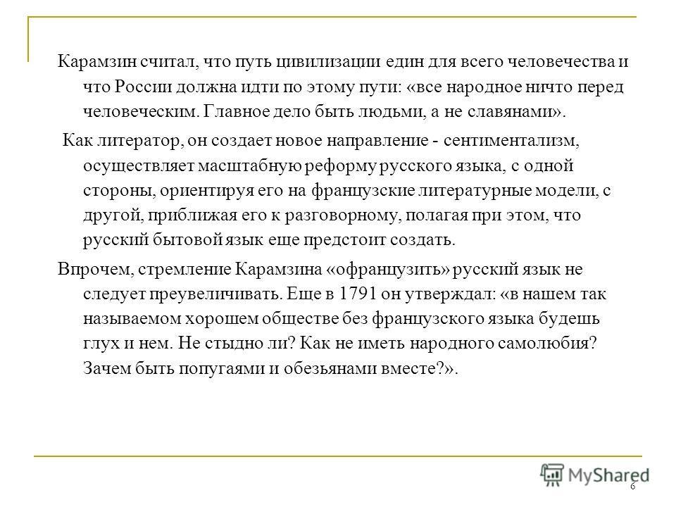 6 Карамзин считал, что путь цивилизации един для всего человечества и что России должна идти по этому пути: «все народное ничто перед человеческим. Главное дело быть людьми, а не славянами». Как литератор, он создает новое направление - сентиментализ