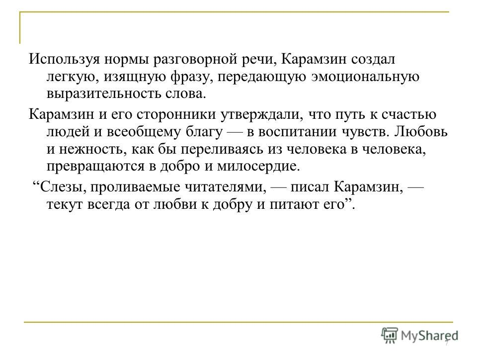 7 Используя нормы разговорной речи, Карамзин создал легкую, изящную фразу, передающую эмоциональную выразительность слова. Карамзин и его сторонники утверждали, что путь к счастью людей и всеобщему благу в воспитании чувств. Любовь и нежность, как бы