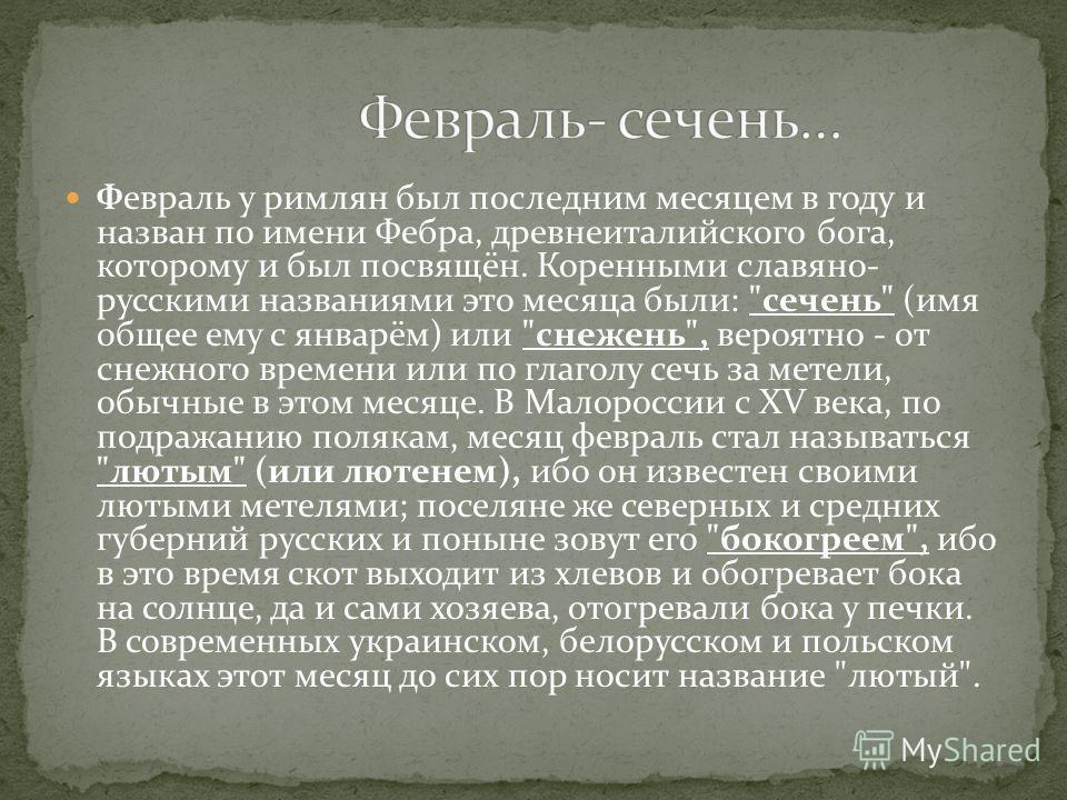 Февраль у римлян был последним месяцем в году и назван по имени Фебра, древнеиталийского бога, которому и был посвящён. Коренными славяно- русскими названиями это месяца были: