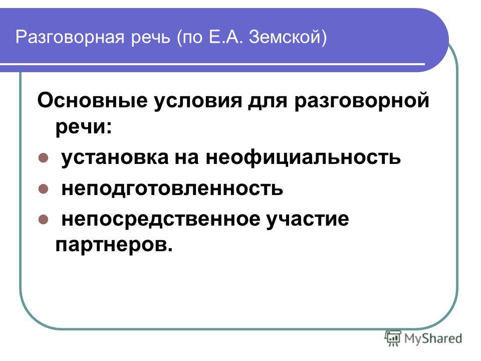 Разговорная речь (по Е.А. Земской) Основные условия для разговорной речи: установка на неофициальность неподготовленность непосредственное участие партнеров.