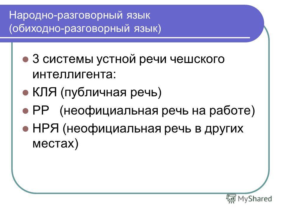 Народно-разговорный язык (обиходно-разговорный язык) 3 системы устной речи чешского интеллигента: КЛЯ (публичная речь) РР (неофициальная речь на работе) НРЯ (неофициальная речь в других местах)