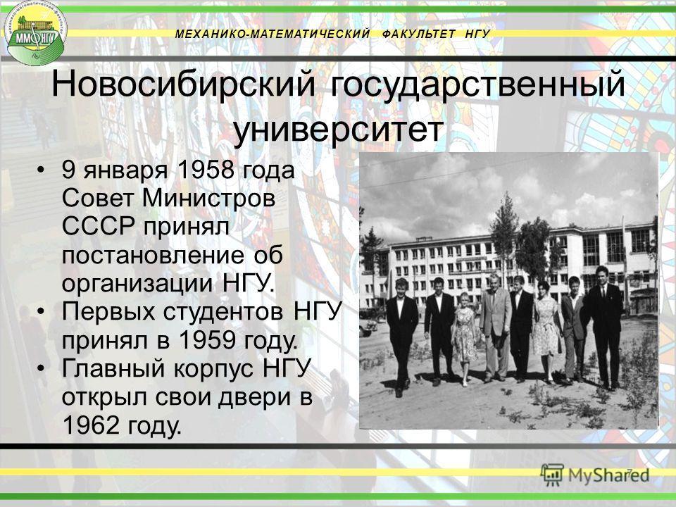 Новосибирский государственный университет 9 января 1958 года Совет Министров СССР принял постановление об организации НГУ. Первых студентов НГУ принял в 1959 году. Главный корпус НГУ открыл свои двери в 1962 году. 7 МЕХАНИКО-МАТЕМАТИЧЕСКИЙ ФАКУЛЬТЕТ