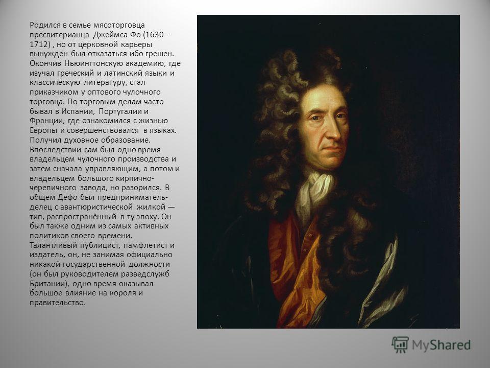 Родился в семье мясоторговца пресвитерианца Джеймса Фо (1630 1712), но от церковной карьеры вынужден был отказаться ибо грешен. Окончив Ньюингтонскую академию, где изучал греческий и латинский языки и классическую литературу, стал приказчиком у оптов