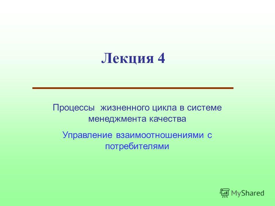 Лекция 4 Процессы жизненного цикла в системе менеджмента качества Управление взаимоотношениями с потребителями