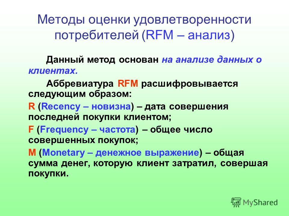 Методы оценки удовлетворенности потребителей (RFM – анализ) Данный метод основан на анализе данных о клиентах. Аббревиатура RFM расшифровывается следующим образом: R (Recency – новизна) – дата совершения последней покупки клиентом; F (Frequency – час
