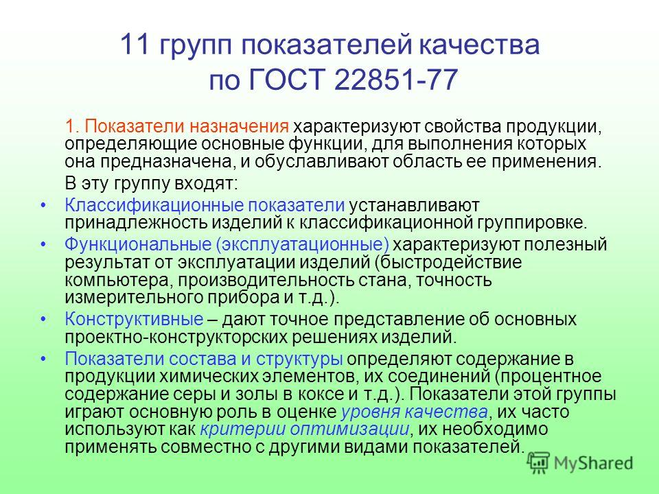 11 групп показателей качества по ГОСТ 22851-77 1. Показатели назначения характеризуют свойства продукции, определяющие основные функции, для выполнения которых она предназначена, и обуславливают область ее применения. В эту группу входят: Классификац