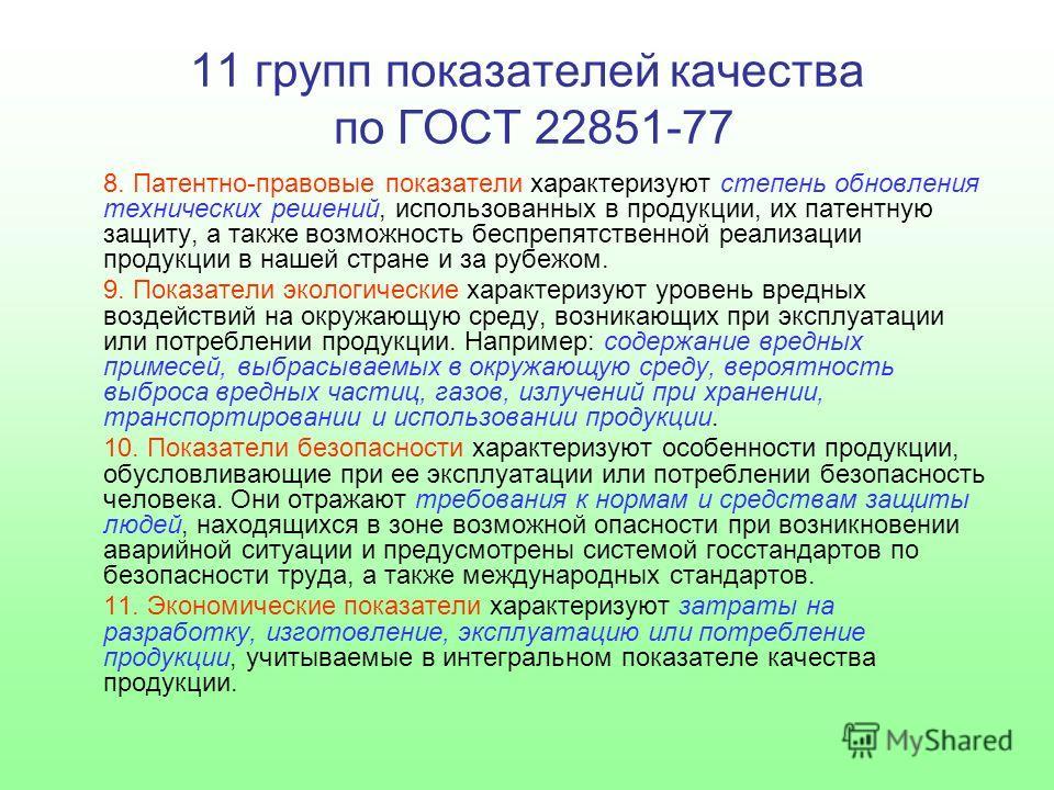 11 групп показателей качества по ГОСТ 22851-77 8. Патентно-правовые показатели характеризуют степень обновления технических решений, использованных в продукции, их патентную защиту, а также возможность беспрепятственной реализации продукции в нашей с
