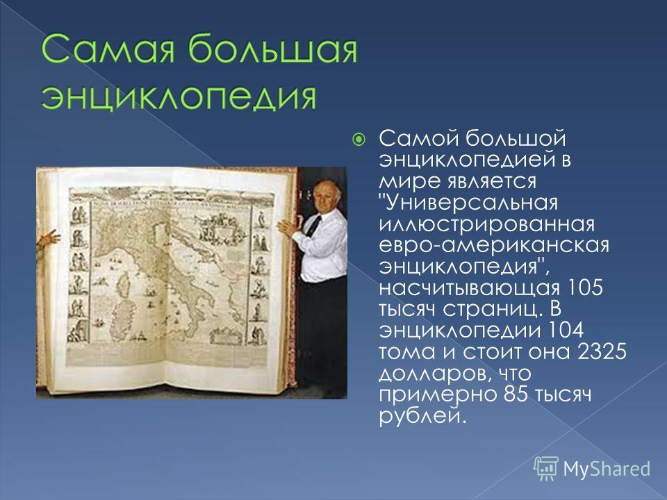 Самой большой энциклопедией в мире является Универсальная иллюстрированная евро-американская энциклопедия, насчитывающая 105 тысяч страниц. В энциклопедии 104 тома и стоит она 2325 долларов, что примерно 85 тысяч рублей.