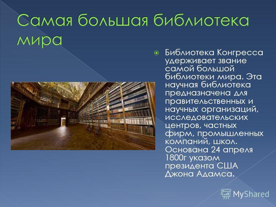 Библиотека Конгресса удерживает звание самой большой библиотеки мира. Эта научная библиотека предназначена для правительственных и научных организаций, исследовательских центров, частных фирм, промышленных компаний, школ. Основана 24 апреля 1800 г ук