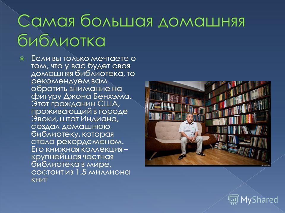 Если вы только мечтаете о том, что у вас будет своя домашняя библиотека, то рекомендуем вам обратить внимание на фигуру Джона Бенхэма. Этот гражданин США, проживающий в городе Эвоки, штат Индиана, создал домашнюю библиотеку, которая стала рекордсмено