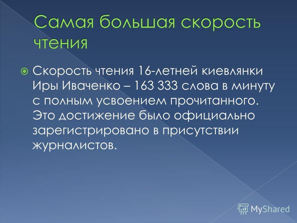 Скорость чтения 16-летней киевлянки Иры Иваченко – 163 333 слова в минуту с полным усвоением прочитанного. Это достижение было официально зарегистрировано в присутствии журналистов.