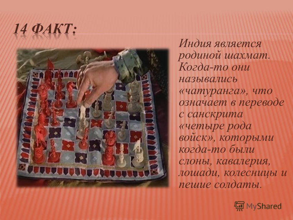 Индия является родиной шахмат. Когда-то они назывались «чатуранга», что означает в переводе с санскрита «четыре рода войск», которыми когда-то были слоны, кавалерия, лошади, колесницы и пешие солдаты.