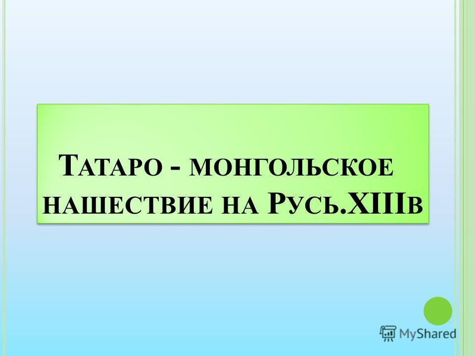 Т АТАРО - МОНГОЛЬСКОЕ НАШЕСТВИЕ НА Р УСЬ.XIII В