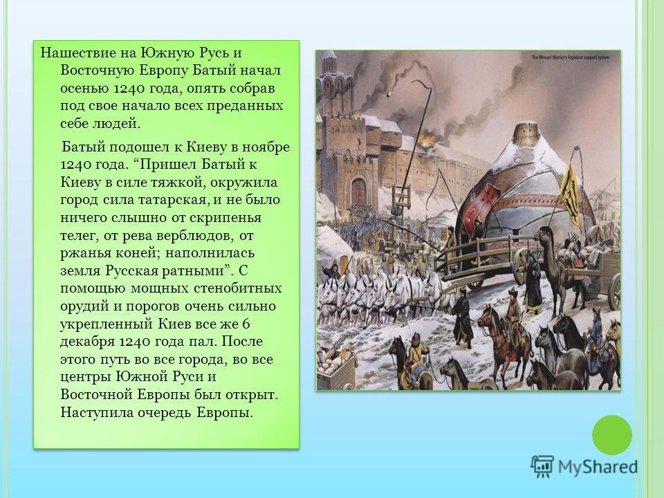 Нашествие на Южную Русь и Восточную Европу Батый начал осенью 1240 года, опять собрав под свое начало всех преданных себе людей. Батый подошел к Киеву в ноябре 1240 года. Пришел Батый к Киеву в силе тяжкой, окружила город сила татарская, и не было ни