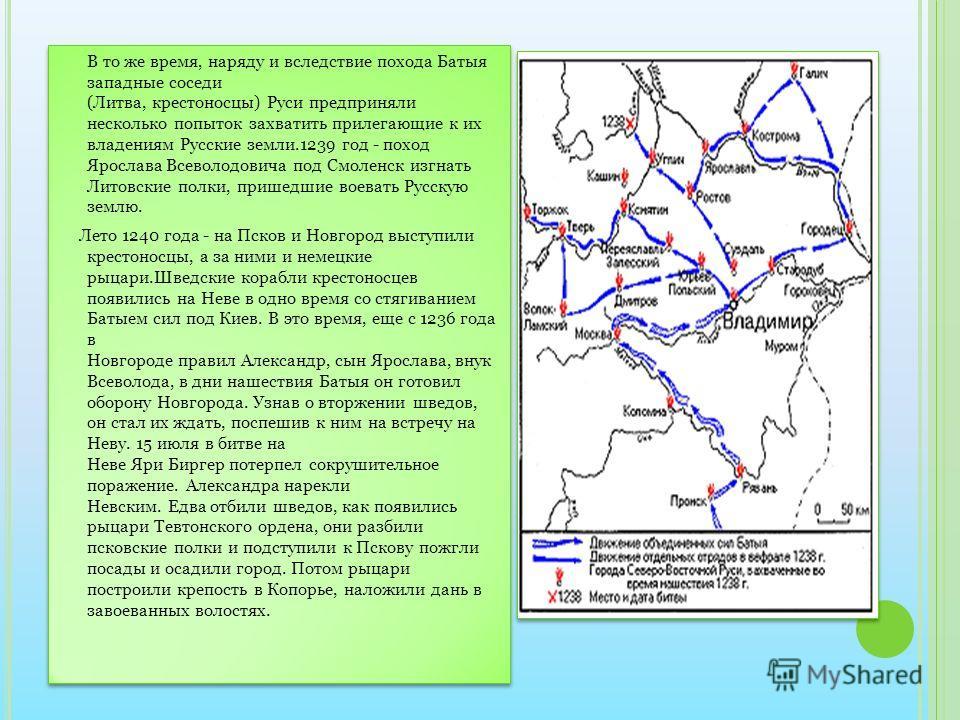 В то же время, наряду и вследствие похода Батыя западные соседи (Литва, крестоносцы) Руси предприняли несколько попыток захватить прилегающие к их владениям Русские земли.1239 год - поход Ярослава Всеволодовича под Смоленск изгнать Литовские полки, п
