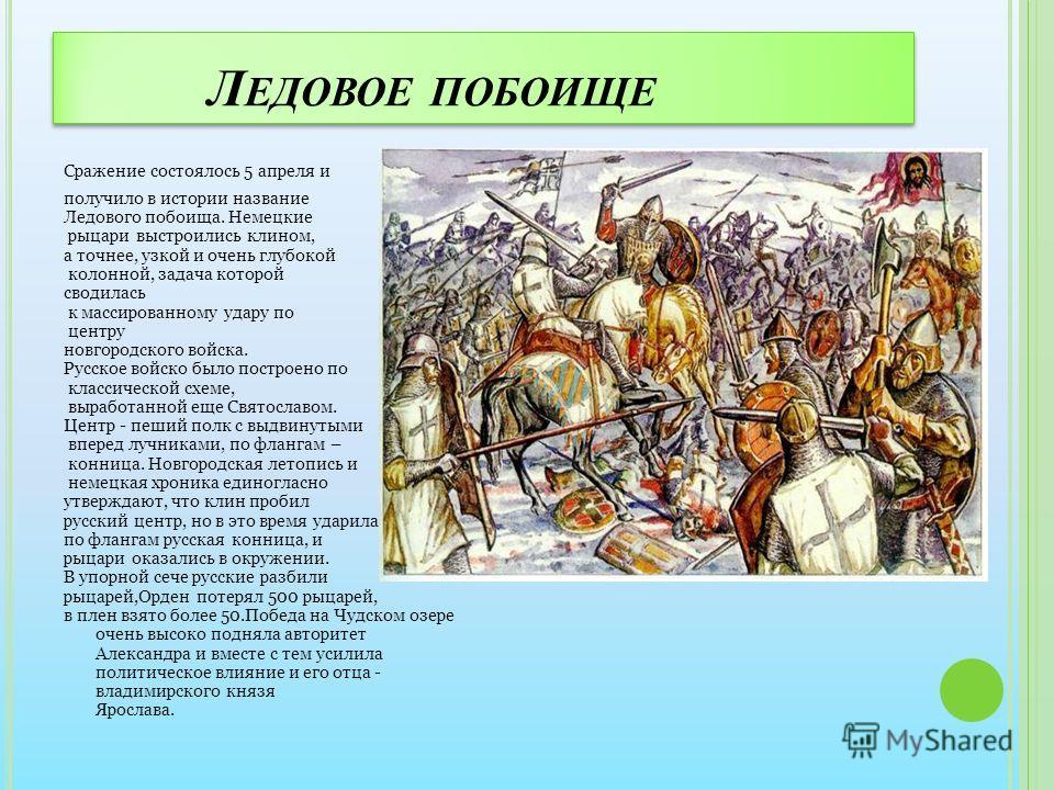 Л ЕДОВОЕ ПОБОИЩЕ Сражение состоялось 5 апреля и получило в истории название Ледового побоища. Немецкие рыцари выстроились клином, а точнее, узкой и очень глубокой колонной, задача которой сводилась к массированному удару по центру новгородского войск