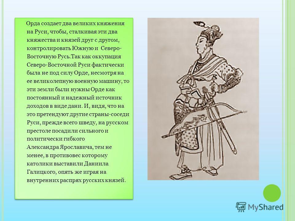 Орда создает два великих княжения на Руси, чтобы, сталкивая эти два княжества и князей друг с другом, контролировать Южную и Северо- Восточную Русь.Так как оккупация Северо-Восточной Руси фактически была не под силу Орде, несмотря на ее великолепную