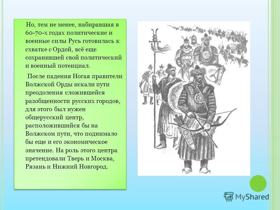 Но, тем не менее, набиравшая в 60-70-х годах политические и военные силы Русь готовилась к схватке с Ордой, всё еще сохранившей свой политический и военный потенциал. После падения Ногая правители Волжской Орды искали пути преодоления сложившейся раз