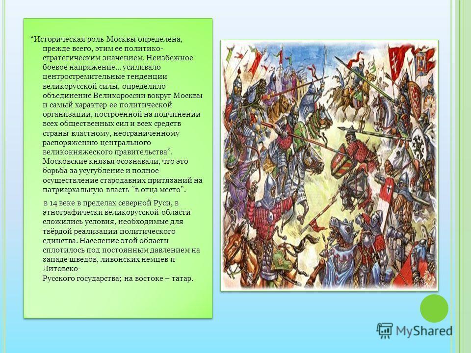 Историческая роль Москвы определена, прежде всего, этим ее политико- стратегическим значением. Неизбежное боевое напряжение... усиливало центростремительные тенденции великорусской силы, определило объединение Великороссии вокруг Москвы и самый харак