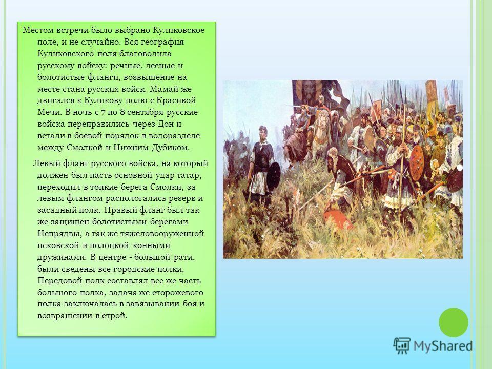 Местом встречи было выбрано Куликовское поле, и не случайно. Вся география Куликовского поля благоволила русскому войску: речные, лесные и болотистые фланги, возвышение на месте стана русских войск. Мамай же двигался к Куликову полю с Красивой Мечи.