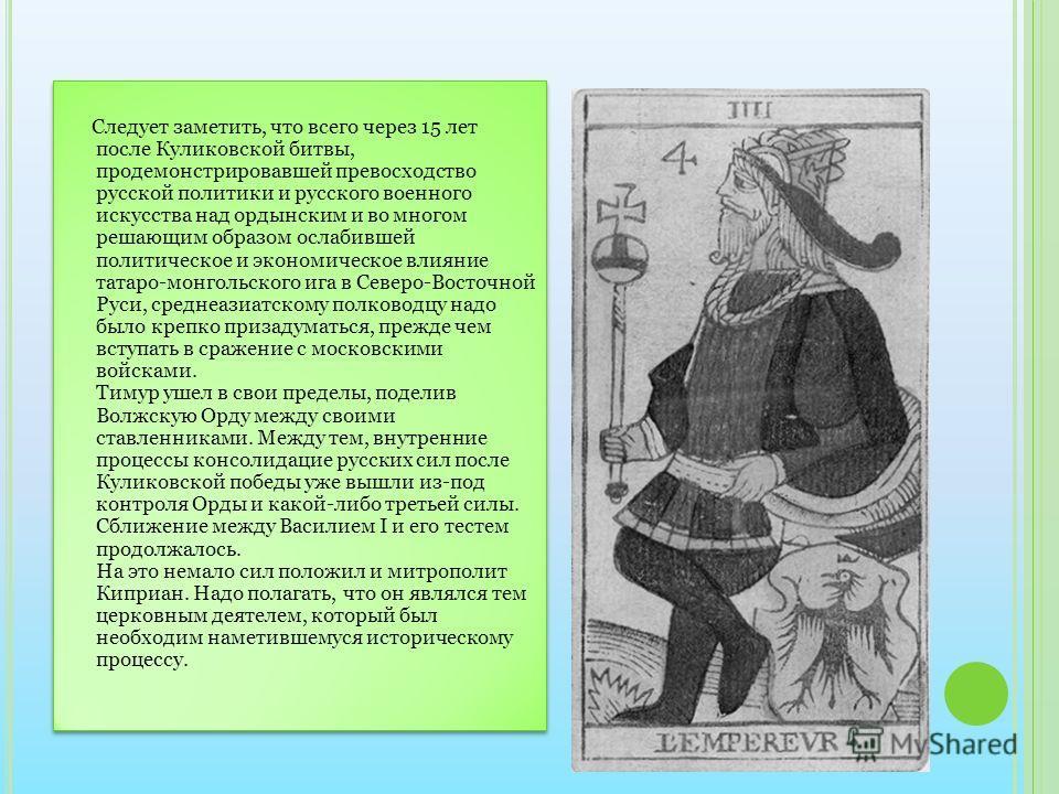 Следует заметить, что всего через 15 лет после Куликовской битвы, продемонстрировавшей превосходство русской политики и русского военного искусства над ордынским и во многом решающим образом ослабившей политическое и экономическое влияние татаро-монг