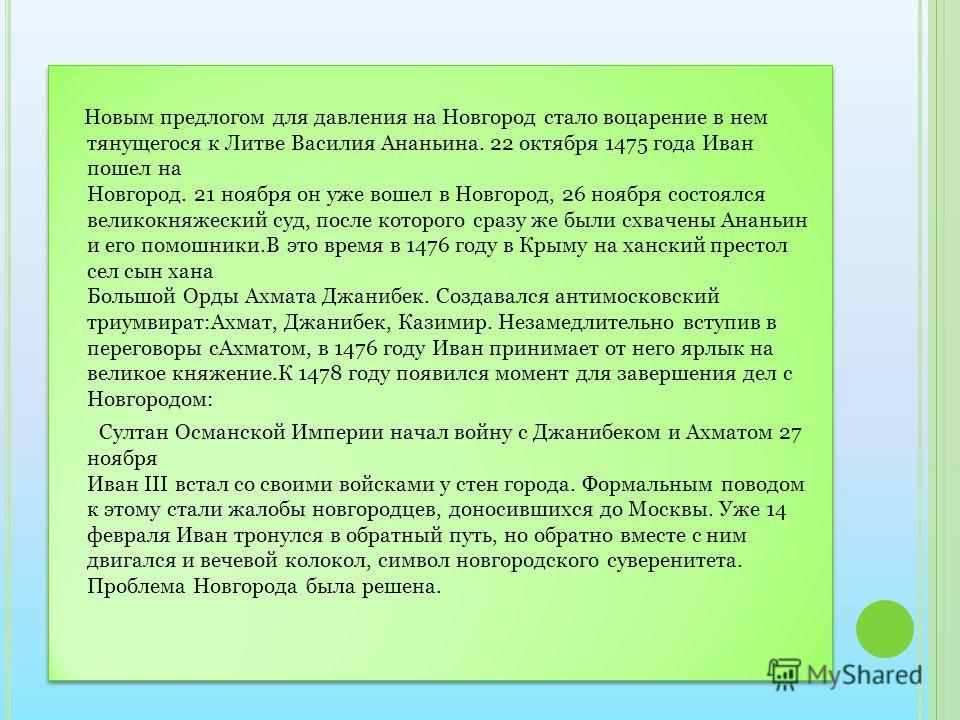 Новым предлогом для давления на Новгород стало воцарение в нем тянущегося к Литве Василия Ананьина. 22 октября 1475 года Иван пошел на Новгород. 21 ноября он уже вошел в Новгород, 26 ноября состоялся великокняжеский суд, после которого сразу же были