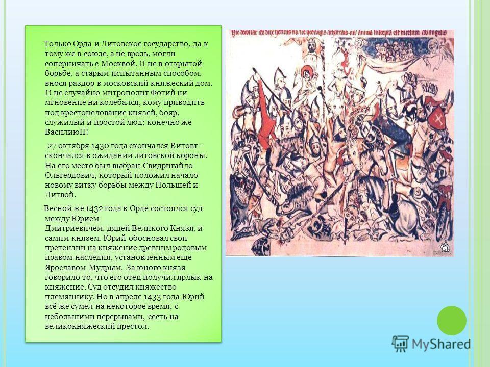 Только Орда и Литовское государство, да к тому же в союзе, а не врозь, могли соперничать с Москвой. И не в открытой борьбе, а старым испытанным способом, внося раздор в московский княжеский дом. И не случайно митрополит Фотий ни мгновение ни колебалс