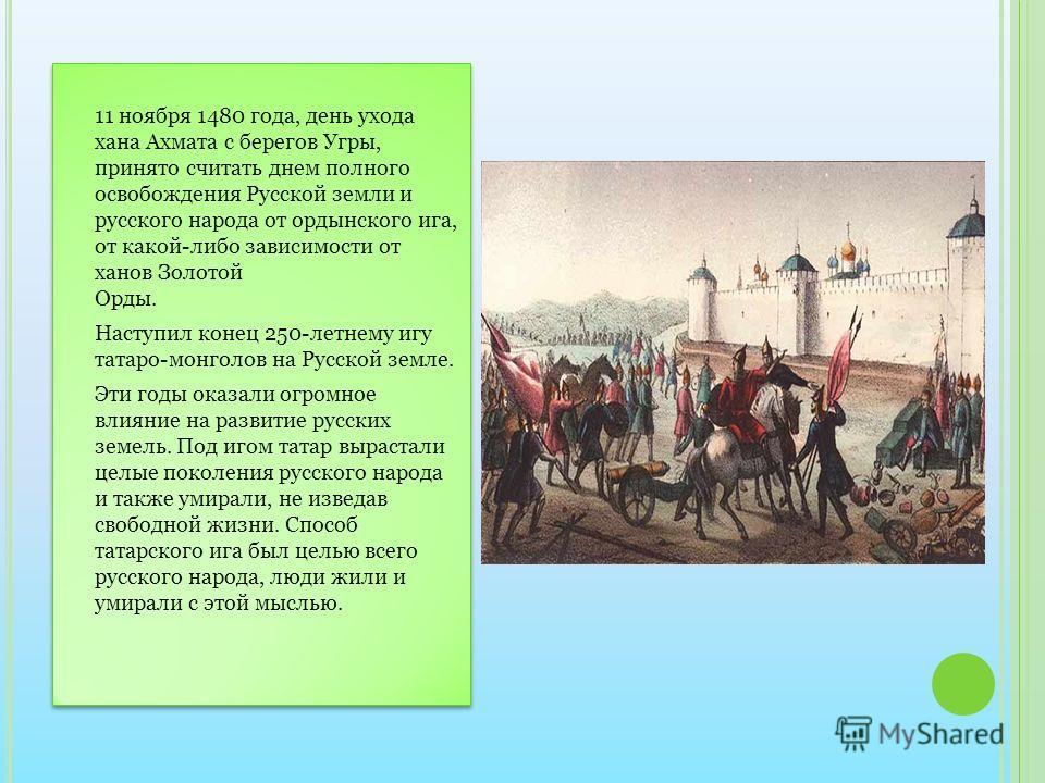 11 ноября 1480 года, день ухода хана Ахмата с берегов Угры, принято считать днем полного освобождения Русской земли и русского народа от ордынского ига, от какой-либо зависимости от ханов Золотой Орды. Наступил конец 250-летнему игу татаро-монголов н