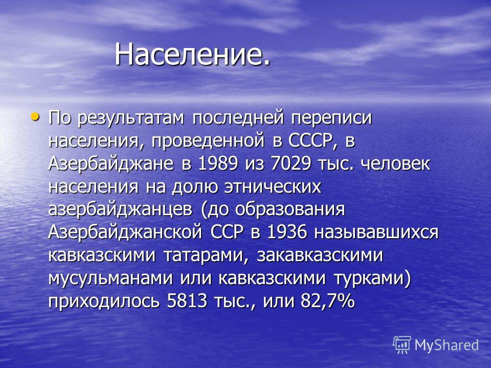 Население. Население. По результатам последней переписи населения, проведенной в СССР, в Азербайджане в 1989 из 7029 тыс. человек населения на долю этнических азербайджанцев (до образования Азербайджанской ССР в 1936 называвшихся кавказскими татарами