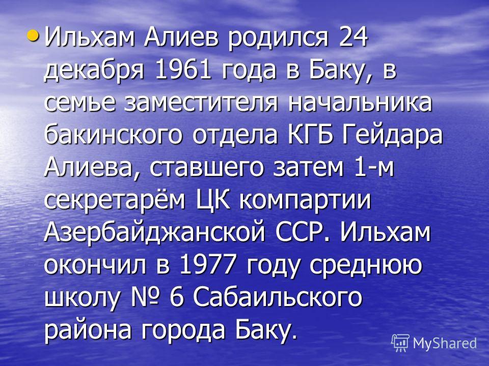 Ильхам Алиев родился 24 декабря 1961 года в Баку, в семье заместителя начальника бакинского отдела КГБ Гейдара Алиева, ставшего затем 1-м секретарём ЦК компартии Азербайджанской ССР. Ильхам окончил в 1977 году среднюю школу 6 Сабаильского района горо