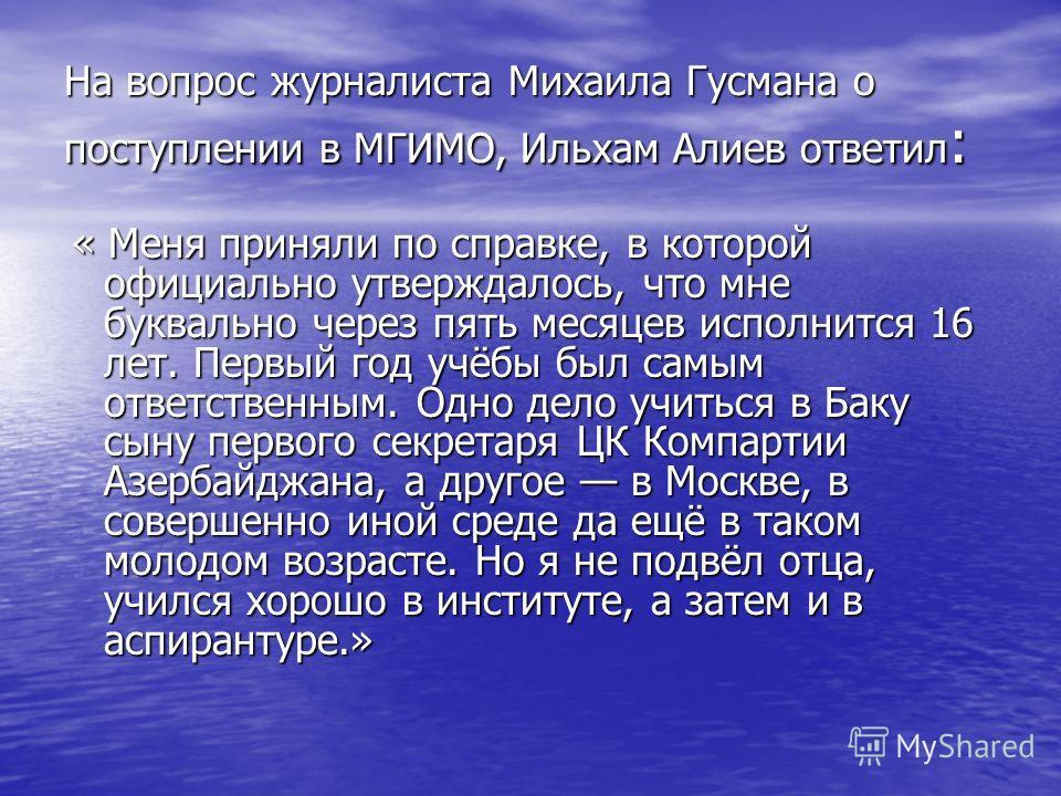 На вопрос журналиста Михаила Гусмана о поступлении в МГИМО, Ильхам Алиев ответил : « Меня приняли по справке, в которой официально утверждалось, что мне буквально через пять месяцев исполнится 16 лет. Первый год учёбы был самым ответственным. Одно де