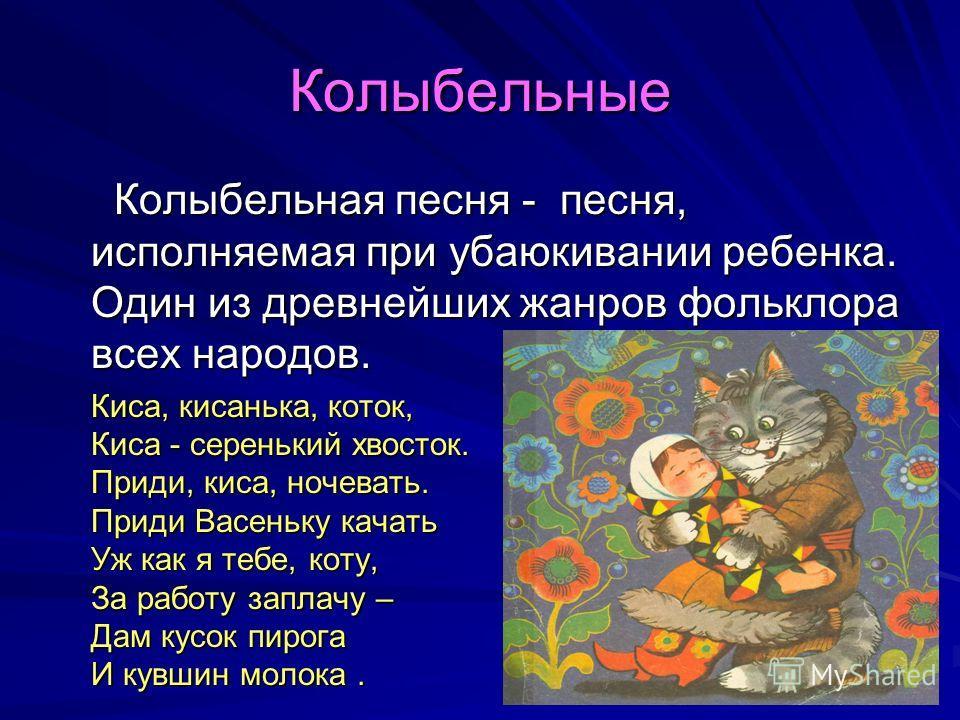 Колыбельные Колыбельная песня - песня, исполняемая при убаюкивании ребенка. Один из древнейших жанров фольклора всех народов. Колыбельная песня - песня, исполняемая при убаюкивании ребенка. Один из древнейших жанров фольклора всех народов. Киса, киса
