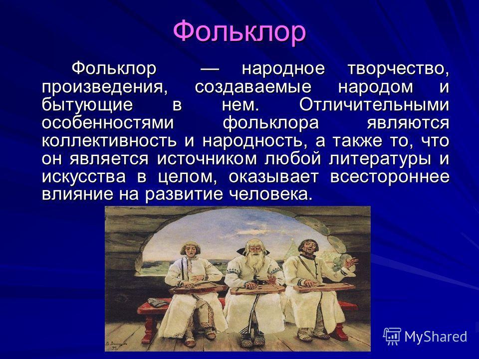 Фольклор Фольклор народное творчество, произведения, создаваемые народом и бытующие в нем. Отличительными особенностями фольклора являются коллективность и народность, а также то, что он является источником любой литературы и искусства в целом, оказы